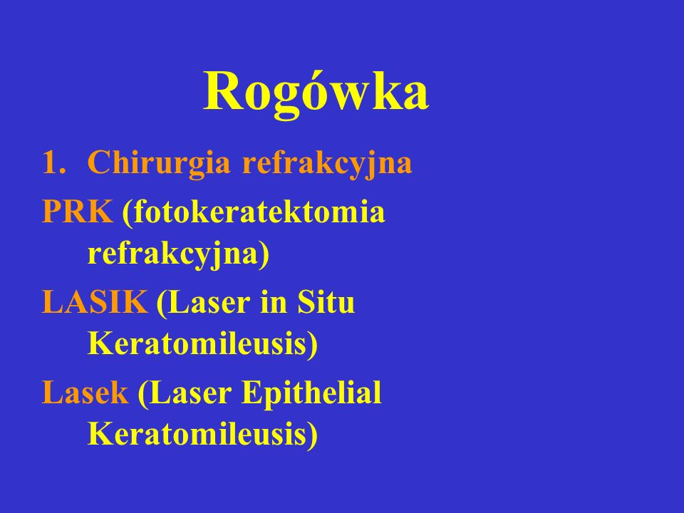Rogówka 1.Chirurgia refrakcyjna PRK (fotokeratektomia refrakcyjna) LASIK (Laser in Situ Keratomileusis) Lasek (Laser Epithelial Keratomileusis)