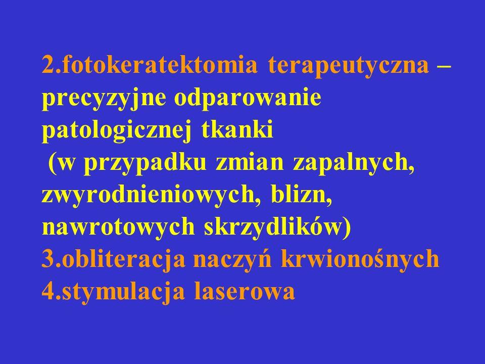 2.fotokeratektomia terapeutyczna – precyzyjne odparowanie patologicznej tkanki (w przypadku zmian zapalnych, zwyrodnieniowych, blizn, nawrotowych skrzydlików) 3.obliteracja naczyń krwionośnych 4.stymulacja laserowa