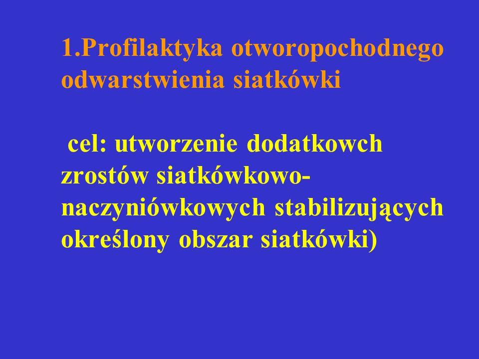 1.Profilaktyka otworopochodnego odwarstwienia siatkówki cel: utworzenie dodatkowch zrostów siatkówkowo- naczyniówkowych stabilizujących określony obszar siatkówki)