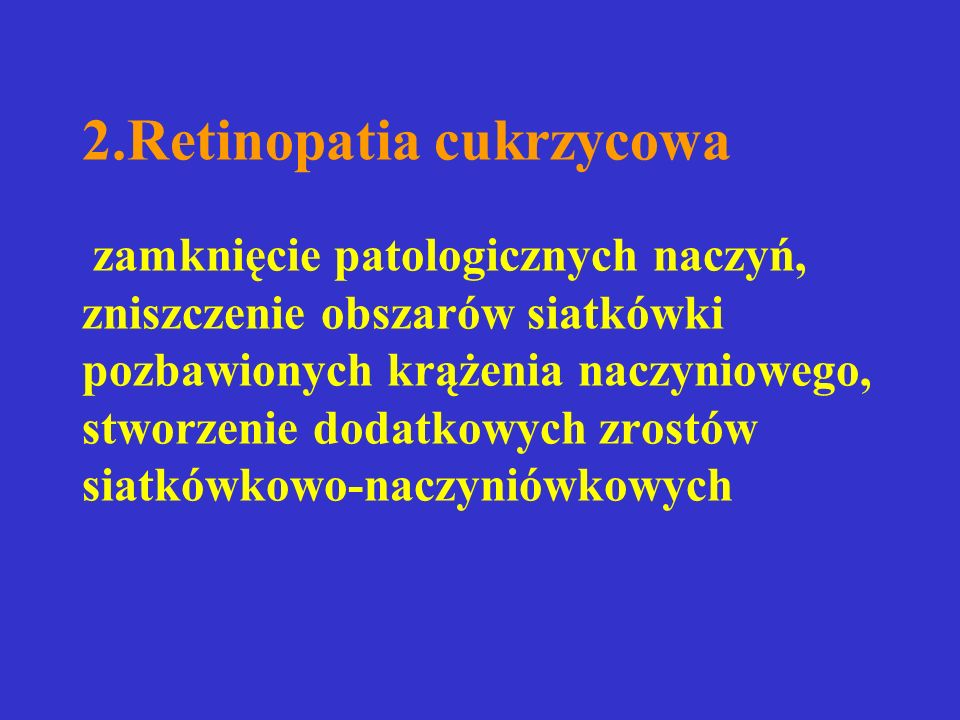 2.Retinopatia cukrzycowa zamknięcie patologicznych naczyń, zniszczenie obszarów siatkówki pozbawionych krążenia naczyniowego, stworzenie dodatkowych zrostów siatkówkowo-naczyniówkowych