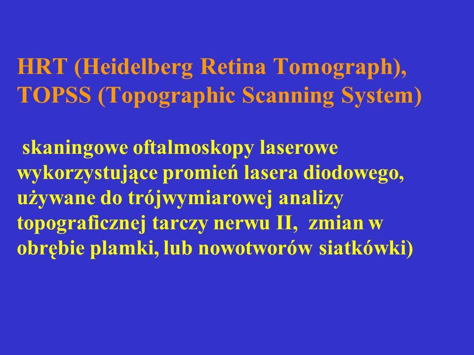 HRT (Heidelberg Retina Tomograph), TOPSS (Topographic Scanning System) skaningowe oftalmoskopy laserowe wykorzystujące promień lasera diodowego, używane do trójwymiarowej analizy topograficznej tarczy nerwu II, zmian w obrębie plamki, lub nowotworów siatkówki)