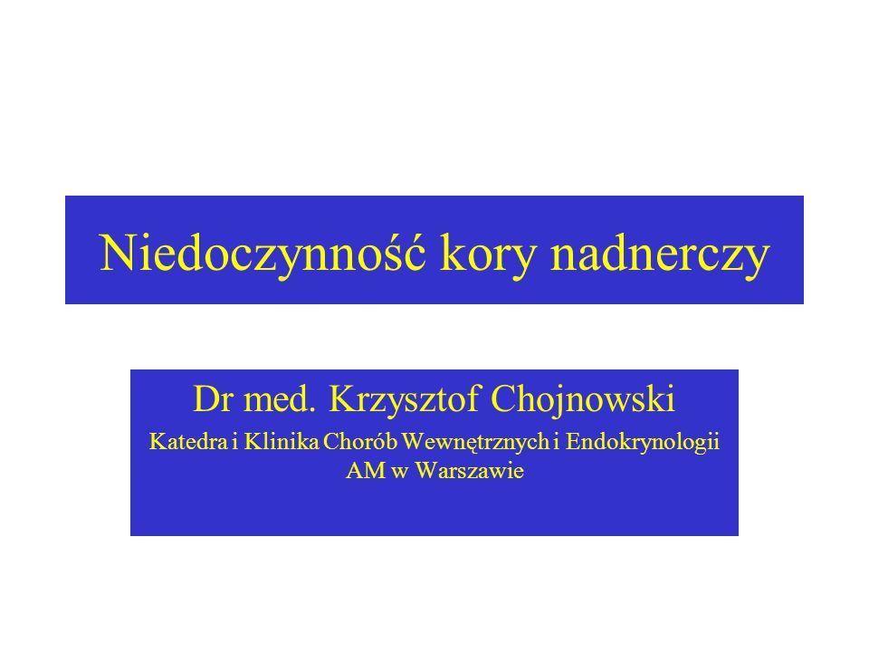 Niedoczynność kory nadnerczy Dr med. Krzysztof Chojnowski Katedra i Klinika Chorób Wewnętrznych i Endokrynologii AM w Warszawie