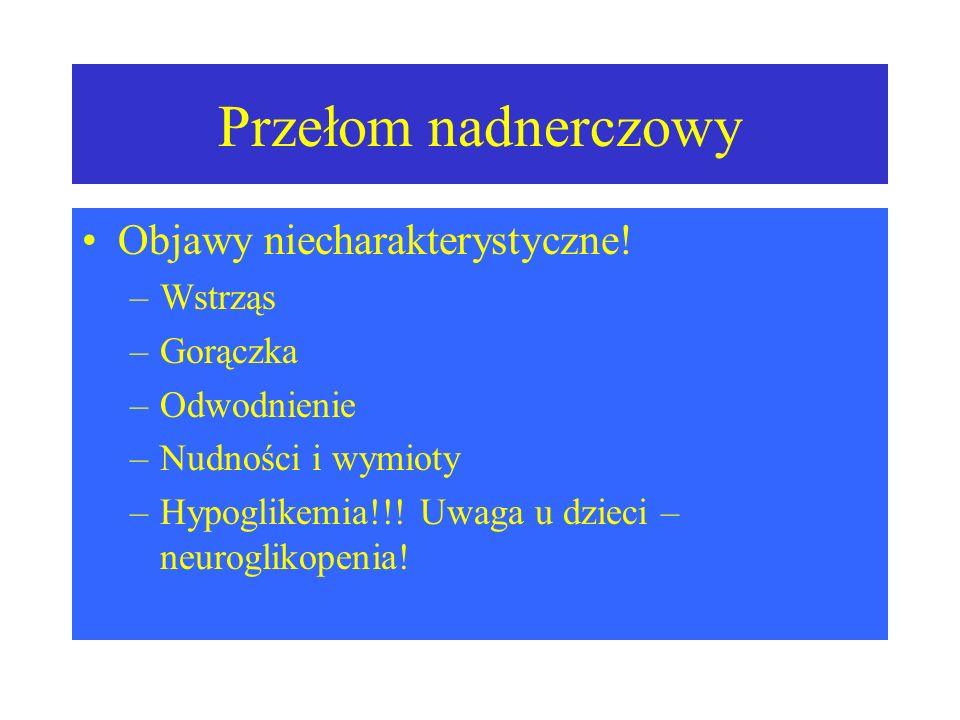 Przełom nadnerczowy Objawy niecharakterystyczne! –Wstrząs –Gorączka –Odwodnienie –Nudności i wymioty –Hypoglikemia!!! Uwaga u dzieci – neuroglikopenia
