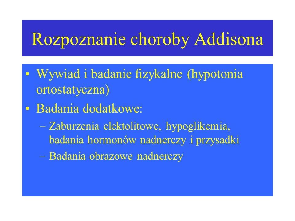 Rozpoznanie choroby Addisona Wywiad i badanie fizykalne (hypotonia ortostatyczna) Badania dodatkowe: –Zaburzenia elektolitowe, hypoglikemia, badania hormonów nadnerczy i przysadki –Badania obrazowe nadnerczy