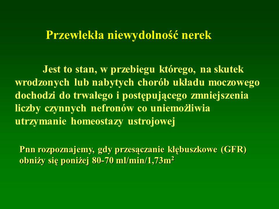 Przewlekła niewydolność nerek Jest to stan, w przebiegu którego, na skutek wrodzonych lub nabytych chorób układu moczowego dochodzi do trwałego i postępującego zmniejszenia liczby czynnych nefronów co uniemożliwia utrzymanie homeostazy ustrojowej Pnn rozpoznajemy, gdy przesączanie kłębuszkowe (GFR) obniży się poniżej 80-70 ml/min/1,73m 2