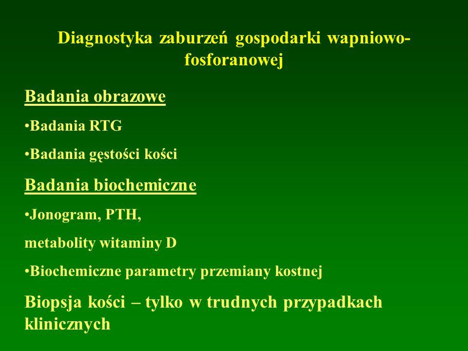Diagnostyka zaburzeń gospodarki wapniowo- fosforanowej Badania obrazowe Badania RTG Badania gęstości kości Badania biochemiczne Jonogram, PTH, metabolity witaminy D Biochemiczne parametry przemiany kostnej Biopsja kości – tylko w trudnych przypadkach klinicznych