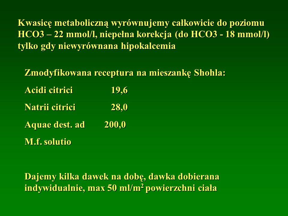 Kwasicę metaboliczną wyrównujemy całkowicie do poziomu HCO3 – 22 mmol/l, niepełna korekcja (do HCO3 - 18 mmol/l) tylko gdy niewyrównana hipokalcemia Zmodyfikowana receptura na mieszankę Shohla: Acidi citrici19,6 Natrii citrici28,0 Aquae dest.
