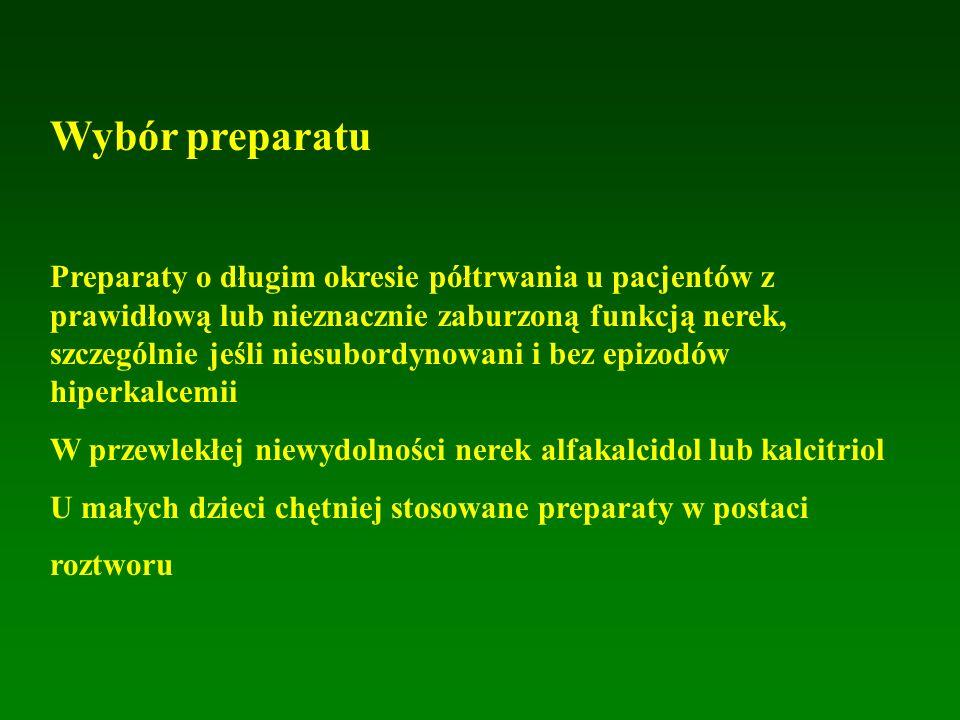 Wybór preparatu Preparaty o długim okresie półtrwania u pacjentów z prawidłową lub nieznacznie zaburzoną funkcją nerek, szczególnie jeśli niesubordynowani i bez epizodów hiperkalcemii W przewlekłej niewydolności nerek alfakalcidol lub kalcitriol U małych dzieci chętniej stosowane preparaty w postaci roztworu