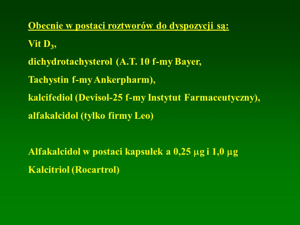 Obecnie w postaci roztworów do dyspozycji są: Vit D 3, dichydrotachysterol (A.T. 10 f-my Bayer, Tachystin f-my Ankerpharm), kalcifediol (Devisol-25 f-