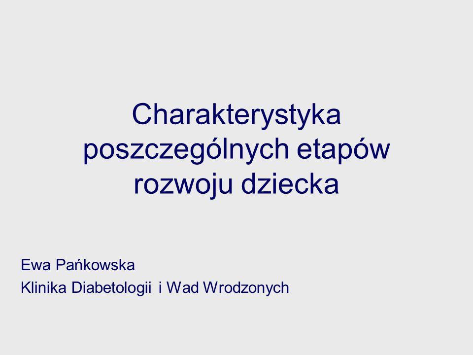 Charakterystyka poszczególnych etapów rozwoju dziecka Ewa Pańkowska Klinika Diabetologii i Wad Wrodzonych