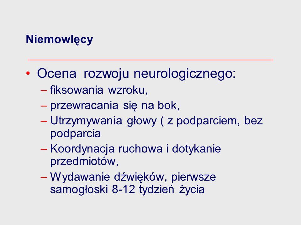 Niemowlęcy Ocena rozwoju neurologicznego: –fiksowania wzroku, –przewracania się na bok, –Utrzymywania głowy ( z podparciem, bez podparcia –Koordynacja