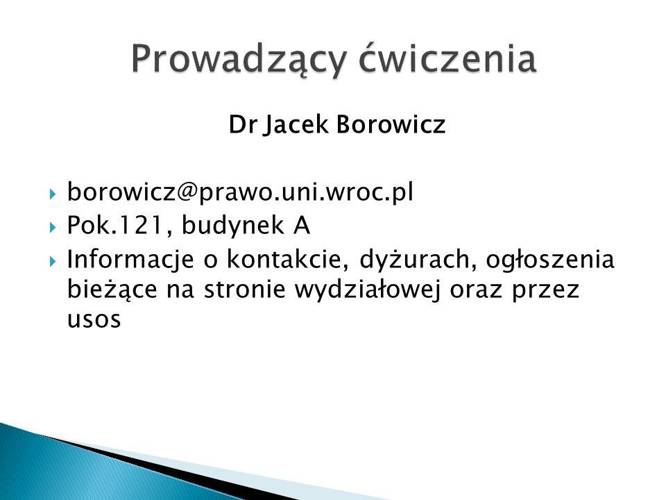Dr Jacek Borowicz  borowicz@prawo.uni.wroc.pl  Pok.121, budynek A  Informacje o kontakcie, dyżurach, ogłoszenia bieżące na stronie wydziałowej oraz przez usos