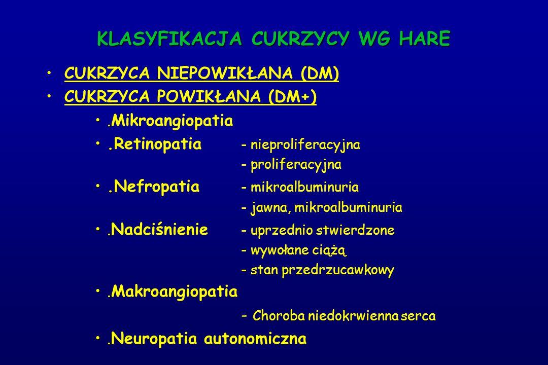 KLASYFIKACJA CUKRZYCY WG HARE CUKRZYCA NIEPOWIKŁANA (DM) CUKRZYCA POWIKŁANA (DM+)..Mikroangiopatia..Retinopatia - nieproliferacyjna - proliferacyjna..Nefropatia - mikroalbuminuria - jawna, mikroalbuminuria..Nadciśnienie - uprzednio stwierdzone - wywołane ciążą - stan przedrzucawkowy..Makroangiopatia - Choroba niedokrwienna serca..Neuropatia autonomiczna