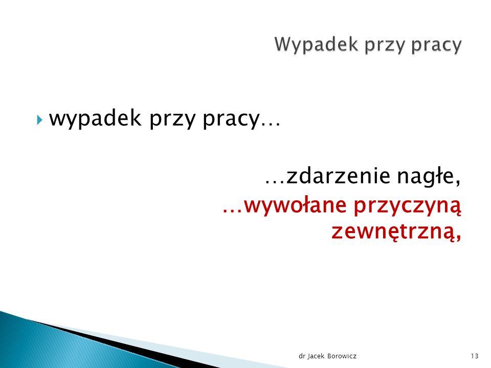  wypadek przy pracy… …zdarzenie nagłe, …wywołane przyczyną zewnętrzną, dr Jacek Borowicz13
