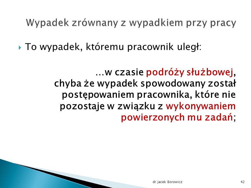  To wypadek, któremu pracownik uległ: …w czasie podróży służbowej, chyba że wypadek spowodowany został postępowaniem pracownika, które nie pozostaje w związku z wykonywaniem powierzonych mu zadań; dr Jacek Borowicz42
