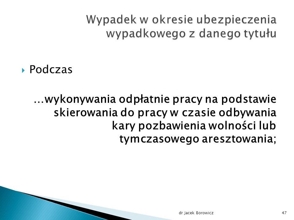  Podczas …wykonywania odpłatnie pracy na podstawie skierowania do pracy w czasie odbywania kary pozbawienia wolności lub tymczasowego aresztowania; dr Jacek Borowicz47