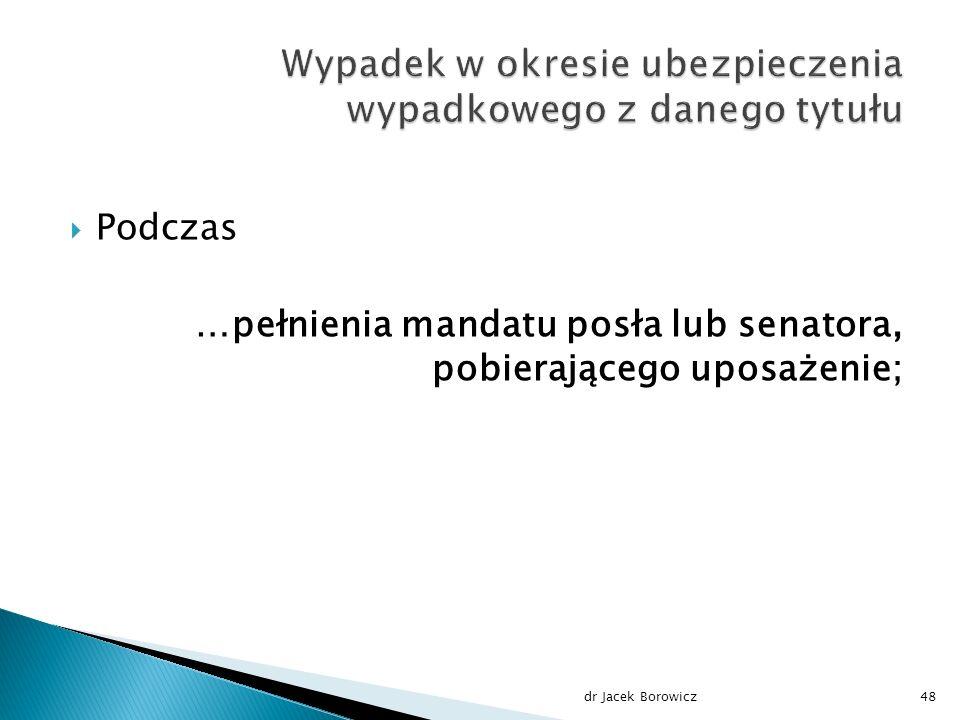  Podczas …pełnienia mandatu posła lub senatora, pobierającego uposażenie; dr Jacek Borowicz48