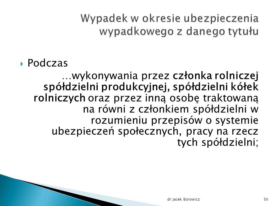  Podczas …wykonywania przez członka rolniczej spółdzielni produkcyjnej, spółdzielni kółek rolniczych oraz przez inną osobę traktowaną na równi z członkiem spółdzielni w rozumieniu przepisów o systemie ubezpieczeń społecznych, pracy na rzecz tych spółdzielni; dr Jacek Borowicz50