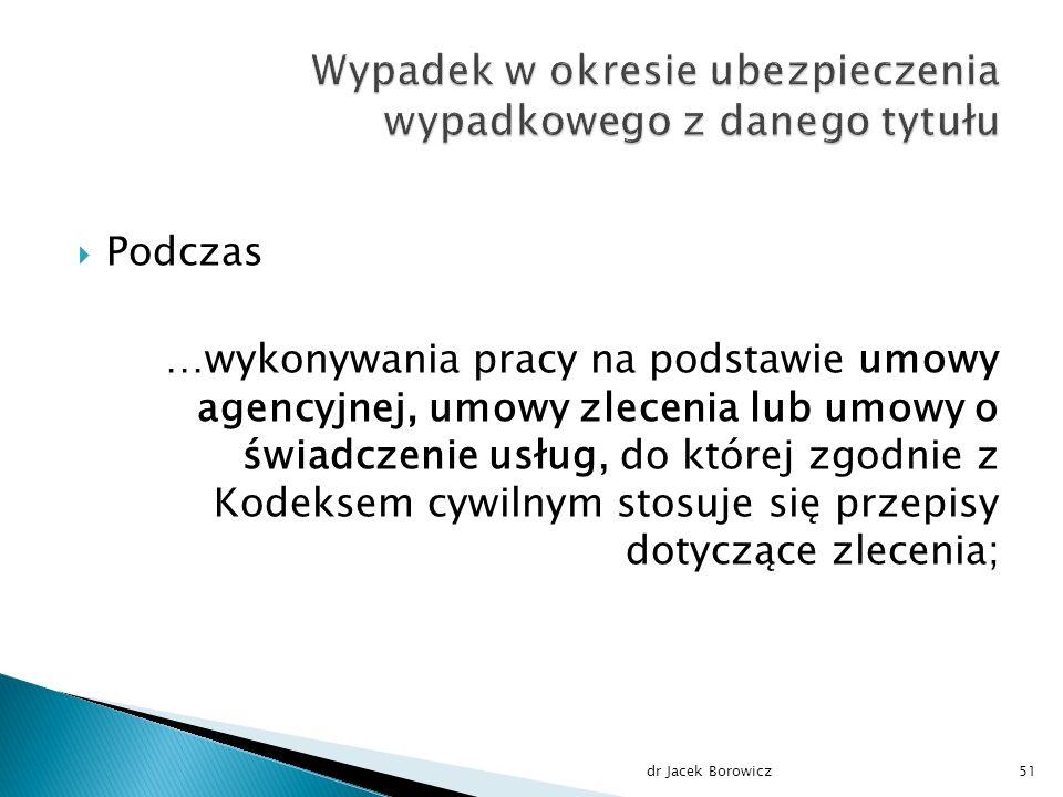  Podczas …wykonywania pracy na podstawie umowy agencyjnej, umowy zlecenia lub umowy o świadczenie usług, do której zgodnie z Kodeksem cywilnym stosuje się przepisy dotyczące zlecenia; dr Jacek Borowicz51