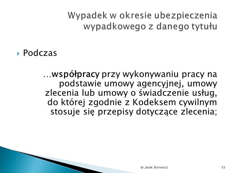  Podczas …współpracy przy wykonywaniu pracy na podstawie umowy agencyjnej, umowy zlecenia lub umowy o świadczenie usług, do której zgodnie z Kodeksem cywilnym stosuje się przepisy dotyczące zlecenia; dr Jacek Borowicz53