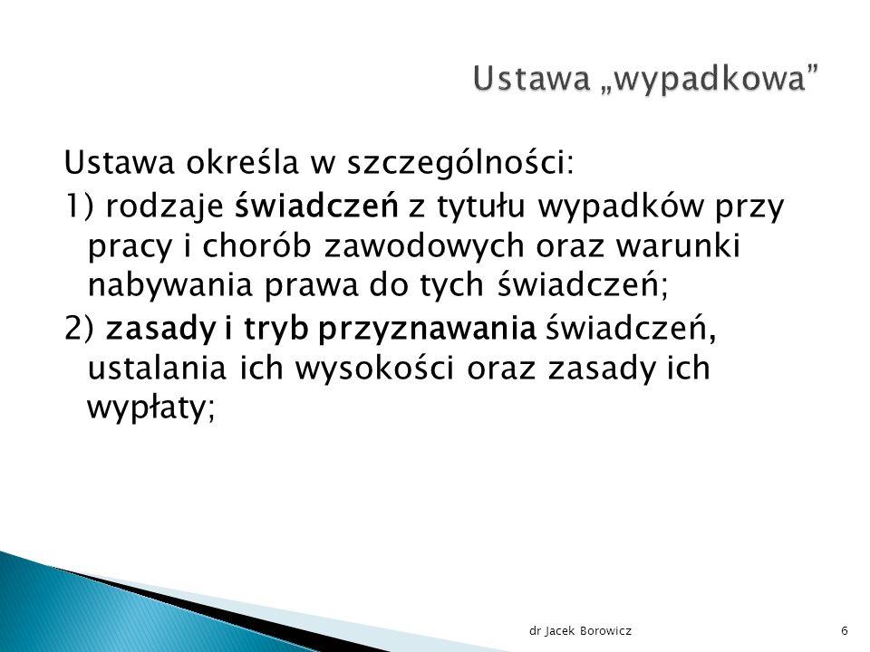 Ustawa określa w szczególności: 1) rodzaje świadczeń z tytułu wypadków przy pracy i chorób zawodowych oraz warunki nabywania prawa do tych świadczeń; 2) zasady i tryb przyznawania świadczeń, ustalania ich wysokości oraz zasady ich wypłaty; dr Jacek Borowicz6