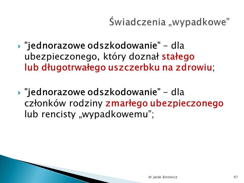 """ jednorazowe odszkodowanie - dla ubezpieczonego, który doznał stałego lub długotrwałego uszczerbku na zdrowiu;  jednorazowe odszkodowanie - dla członków rodziny zmarłego ubezpieczonego lub rencisty """"wypadkowemu ; dr Jacek Borowicz67"""
