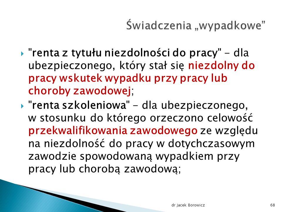  renta z tytułu niezdolności do pracy - dla ubezpieczonego, który stał się niezdolny do pracy wskutek wypadku przy pracy lub choroby zawodowej;  renta szkoleniowa - dla ubezpieczonego, w stosunku do którego orzeczono celowość przekwalifikowania zawodowego ze względu na niezdolność do pracy w dotychczasowym zawodzie spowodowaną wypadkiem przy pracy lub chorobą zawodową; dr Jacek Borowicz68