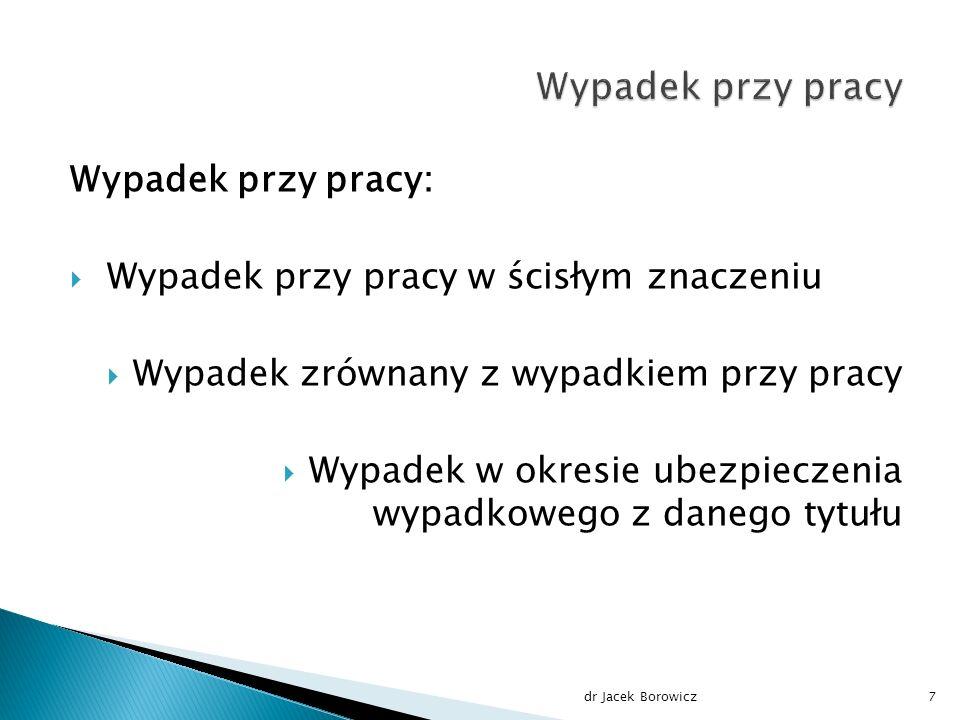 Wypadek przy pracy:  Wypadek przy pracy w ścisłym znaczeniu  Wypadek zrównany z wypadkiem przy pracy  Wypadek w okresie ubezpieczenia wypadkowego z danego tytułu dr Jacek Borowicz7