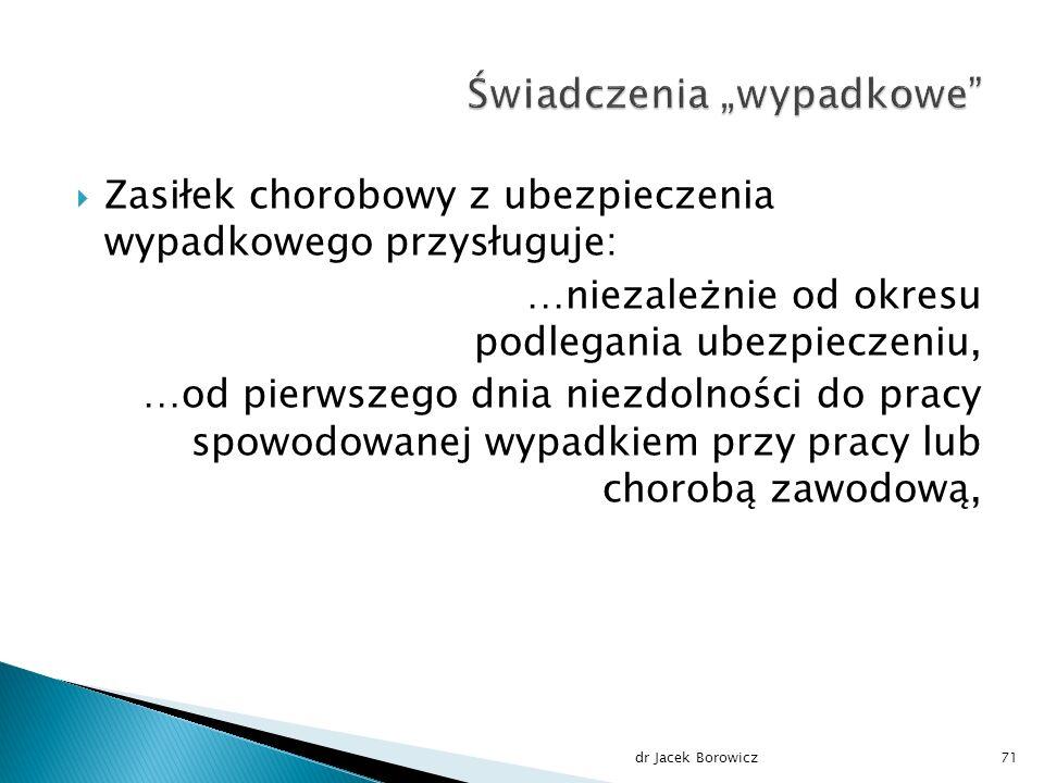 Zasiłek chorobowy z ubezpieczenia wypadkowego przysługuje: …niezależnie od okresu podlegania ubezpieczeniu, …od pierwszego dnia niezdolności do pracy spowodowanej wypadkiem przy pracy lub chorobą zawodową, dr Jacek Borowicz71