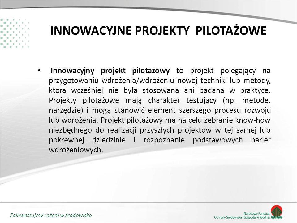 Zainwestujmy razem w środowisko INNOWACYJNE PROJEKTY PILOTAŻOWE Innowacyjny projekt pilotażowy to projekt polegający na przygotowaniu wdrożenia/wdrożeniu nowej techniki lub metody, która wcześniej nie była stosowana ani badana w praktyce.