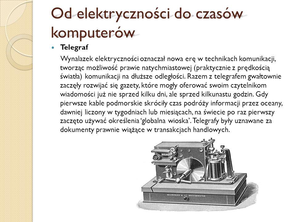 Od elektryczności do czasów komputerów Telegraf Wynalazek elektryczności oznaczał nowa erę w technikach komunikacji, tworząc możliwość prawie natychmiastowej (praktycznie z prędkością światła) komunikacji na dłuższe odległości.