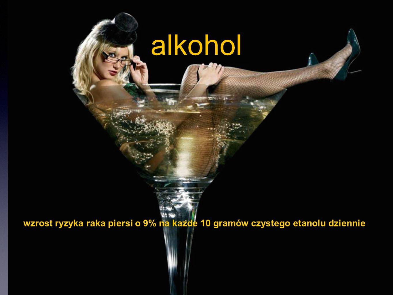 alkohol wzrost ryzyka raka piersi o 9% na kaz ̇ de 10 gramów czystego etanolu dziennie