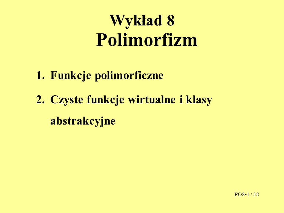 Wykład 8 Polimorfizm 1.Funkcje polimorficzne 2.Czyste funkcje wirtualne i klasy abstrakcyjne PO8-1 / 38