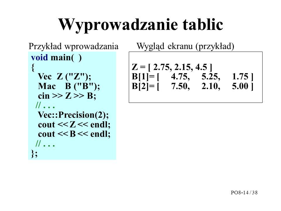 Wyprowadzanie tablic Z = [ 2.75, 2.15, 4.5 ] B[1]= [ 4.75, 5.25, 1.75 ] B[2]= [ 7.50, 2.10, 5.00 ] void main( ) { Vec Z ( Z ); Mac B ( B ); cin >> Z >> B; //...