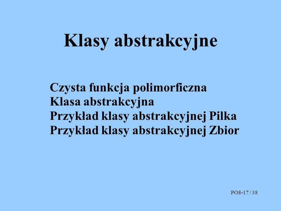 Klasy abstrakcyjne Czysta funkcja polimorficzna Klasa abstrakcyjna Przykład klasy abstrakcyjnej Pilka Przykład klasy abstrakcyjnej Zbior PO8-17 / 38