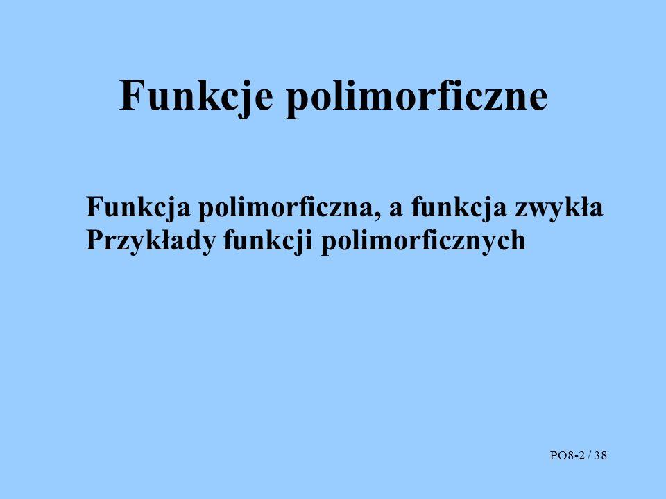 Funkcje polimorficzne Funkcja polimorficzna, a funkcja zwykła Przykłady funkcji polimorficznych PO8-2 / 38