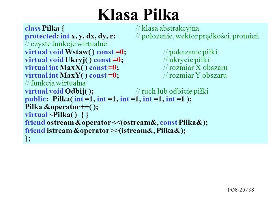Klasa Pilka class Pilka {// klasa abstrakcyjna protected: int x, y, dx, dy, r; // położenie, wektor prędkości, promień // czyste funkcje wirtualne virtual void Wstaw( ) const =0; // pokazanie piłki virtual void Ukryj( ) const =0; // ukrycie piłki virtual int MaxX( ) const =0; // rozmiar X obszaru virtual int MaxY( ) const =0; // rozmiar Y obszaru // funkcja wirtualna virtual void Odbij( ); // ruch lub odbicie piłki public:Pilka( int =1, int =1, int =1, int =1, int =1 ); Pilka &operator ++( ); virtual ~Pilka( ) { } friend ostream &operator <<(ostream&, const Pilka&); friend istream &operator >>(istream&, Pilka&); }; PO8-20 / 38