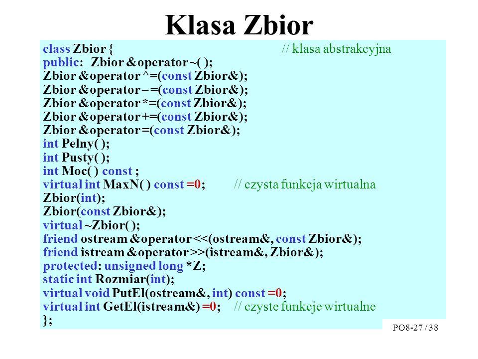 Klasa Zbior class Zbior {// klasa abstrakcyjna public:Zbior &operator ~( ); Zbior &operator ^=(const Zbior&); Zbior &operator – =(const Zbior&); Zbior &operator *=(const Zbior&); Zbior &operator +=(const Zbior&); Zbior &operator =(const Zbior&); int Pelny( ); int Pusty( ); int Moc( ) const ; virtual int MaxN( ) const =0; // czysta funkcja wirtualna Zbior(int); Zbior(const Zbior&); virtual ~Zbior( ); friend ostream &operator <<(ostream&, const Zbior&); friend istream &operator >>(istream&, Zbior&); protected: unsigned long *Z; static int Rozmiar(int); virtual void PutEl(ostream&, int) const =0; virtual int GetEl(istream&) =0; // czyste funkcje wirtualne }; PO8-27 / 38