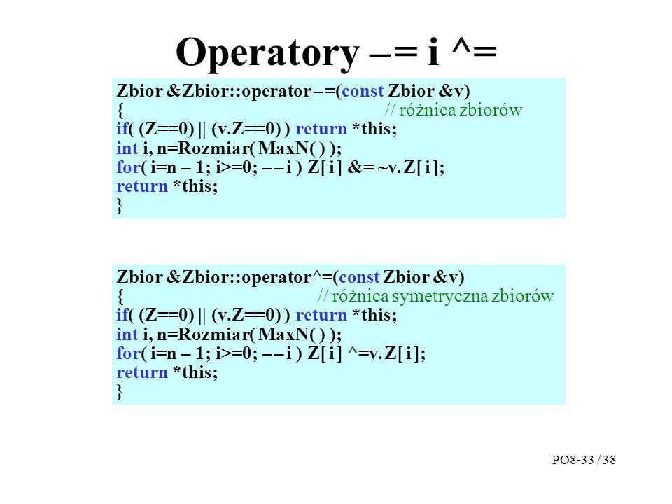 Operatory – = i ^= Zbior &Zbior::operator – =(const Zbior &v) {// różnica zbiorów if( (Z==0) || (v.Z==0) ) return *this; int i, n=Rozmiar( MaxN( ) ); for( i=n – 1; i>=0; – – i ) Z[ i ] &= ~v.