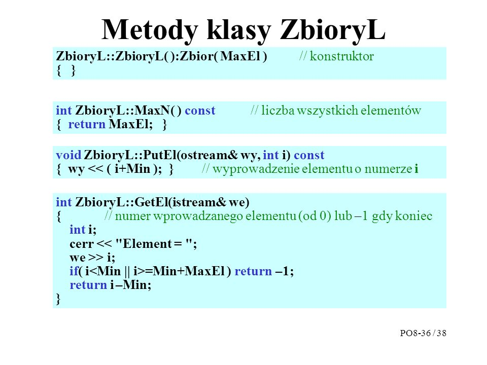 Metody klasy ZbioryL ZbioryL::ZbioryL( ):Zbior( MaxEl ) // konstruktor { } int ZbioryL::MaxN( ) const// liczba wszystkich elementów { return MaxEl; } int ZbioryL::GetEl(istream& we) {// numer wprowadzanego elementu (od 0) lub –1 gdy koniec int i; cerr << Element = ; we >> i; if( i =Min+MaxEl ) return –1; return i –Min; } void ZbioryL::PutEl(ostream& wy, int i) const { wy << ( i+Min ); }// wyprowadzenie elementu o numerze i PO8-36 / 38