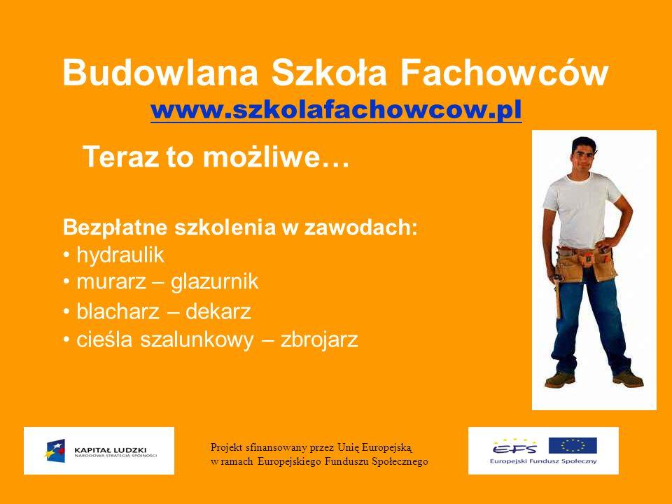Budowlana Szkoła Fachowców www.szkolafachowcow.pl www.szkolafachowcow.pl Bezpłatne szkolenia w zawodach: hydraulik murarz – glazurnik blacharz – dekarz cieśla szalunkowy – zbrojarz Projekt sfinansowany przez Unię Europejską w ramach Europejskiego Funduszu Społecznego Teraz to możliwe…