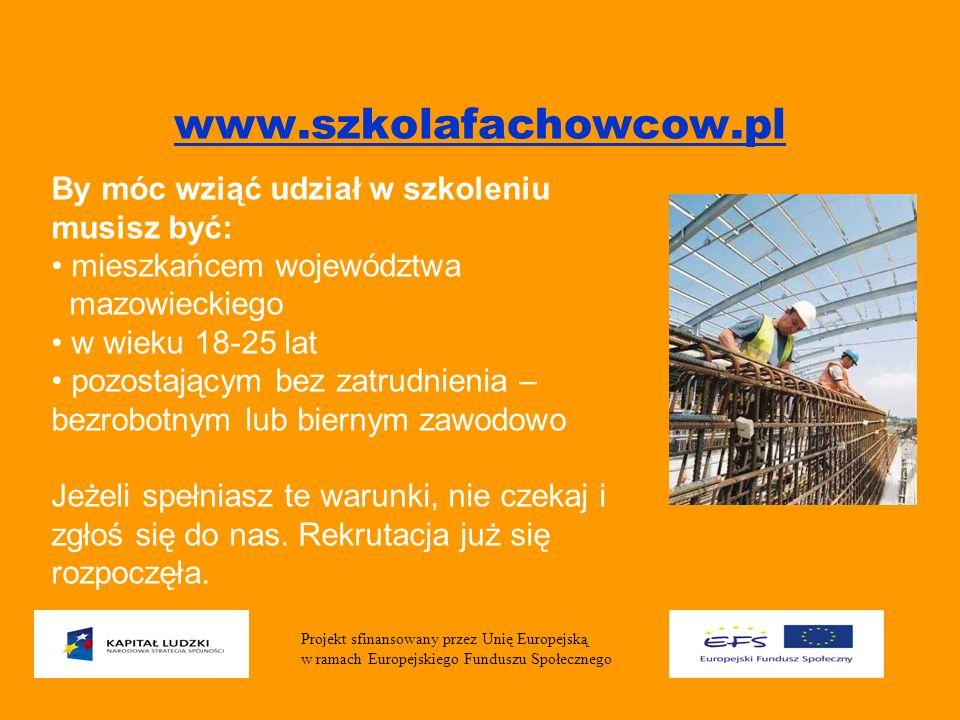 www.szkolafachowcow.pl Projekt sfinansowany przez Unię Europejską w ramach Europejskiego Funduszu Społecznego By móc wziąć udział w szkoleniu musisz być: mieszkańcem województwa mazowieckiego w wieku 18-25 lat pozostającym bez zatrudnienia – bezrobotnym lub biernym zawodowo Jeżeli spełniasz te warunki, nie czekaj i zgłoś się do nas.