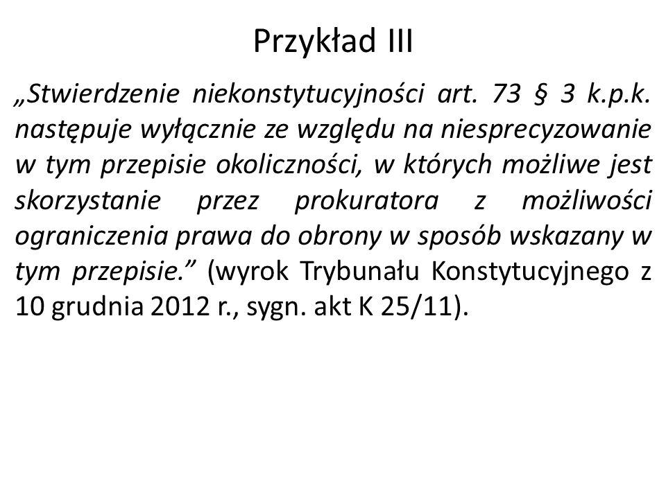 """Przykład III """"Stwierdzenie niekonstytucyjności art. 73 § 3 k.p.k. następuje wyłącznie ze względu na niesprecyzowanie w tym przepisie okoliczności, w k"""