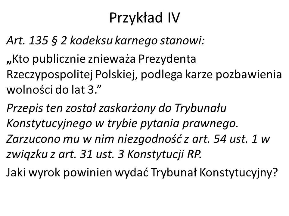 """Przykład IV Art. 135 § 2 kodeksu karnego stanowi: """"Kto publicznie znieważa Prezydenta Rzeczypospolitej Polskiej, podlega karze pozbawienia wolności do"""