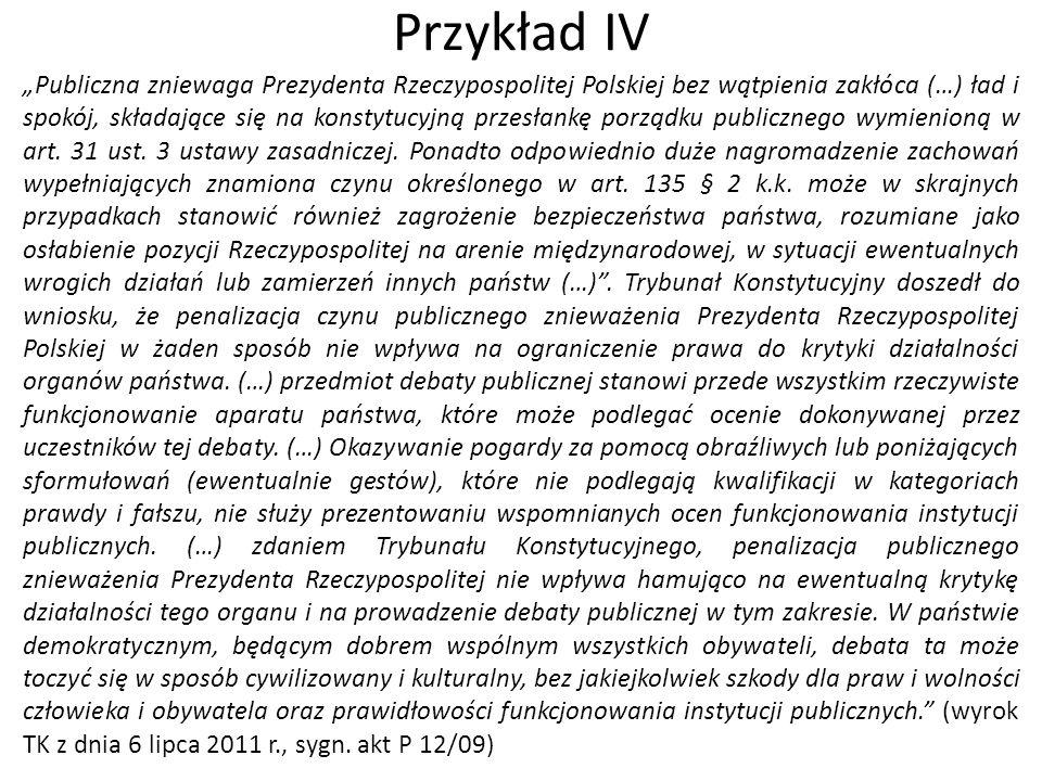 """Przykład IV """"Publiczna zniewaga Prezydenta Rzeczypospolitej Polskiej bez wątpienia zakłóca (…) ład i spokój, składające się na konstytucyjną przesłank"""