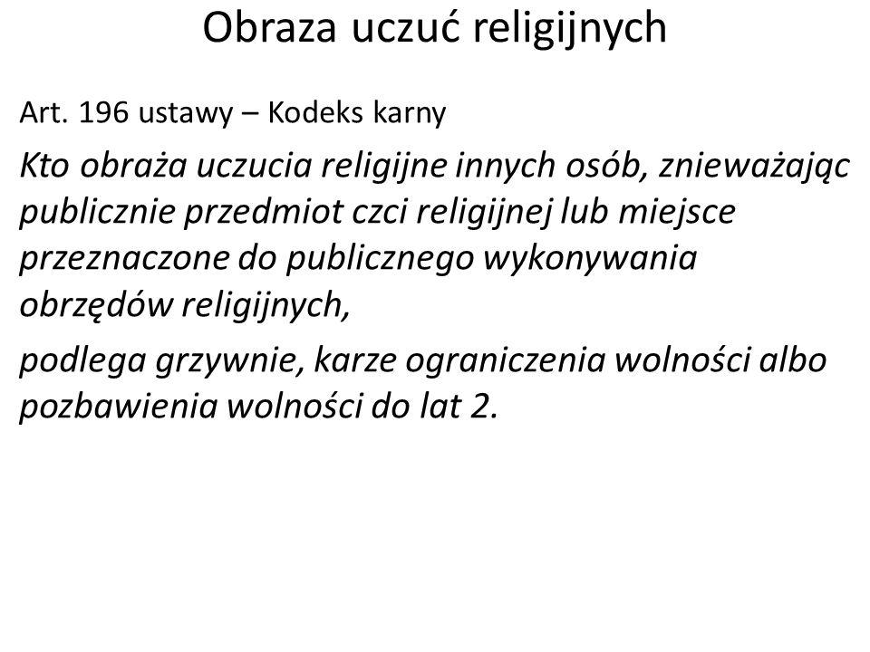 Obraza uczuć religijnych Art. 196 ustawy – Kodeks karny Kto obraża uczucia religijne innych osób, znieważając publicznie przedmiot czci religijnej lub