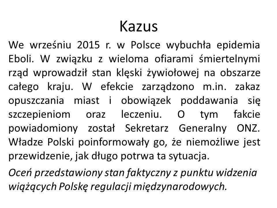 Kazus We wrześniu 2015 r. w Polsce wybuchła epidemia Eboli. W związku z wieloma ofiarami śmiertelnymi rząd wprowadził stan klęski żywiołowej na obszar