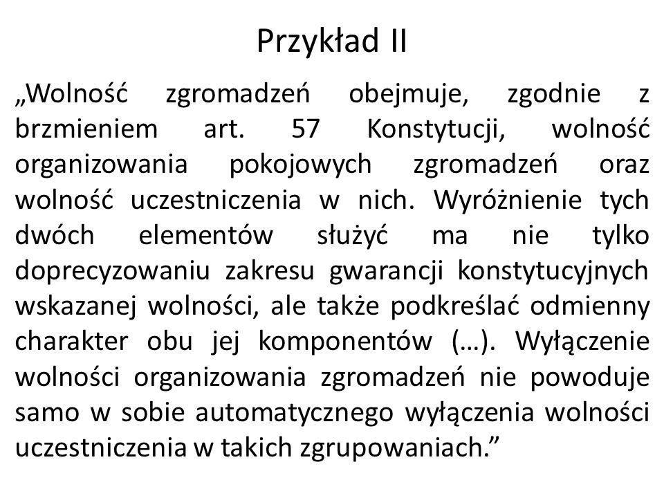 """Przykład II """"Wolność zgromadzeń obejmuje, zgodnie z brzmieniem art. 57 Konstytucji, wolność organizowania pokojowych zgromadzeń oraz wolność uczestnic"""