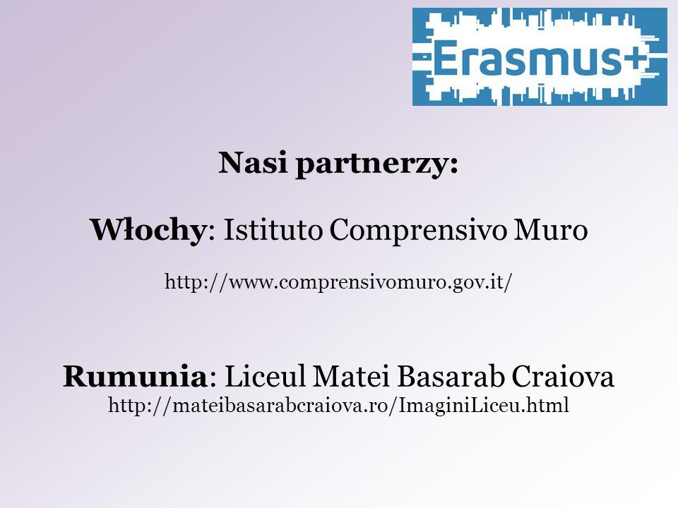 Nasi partnerzy: Włochy: Istituto Comprensivo Muro http://www.comprensivomuro.gov.it/ Rumunia: Liceul Matei Basarab Craiova http://mateibasarabcraiova.ro/ImaginiLiceu.html