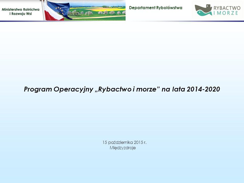 """Departament Rybołówstwa Program Operacyjny """"Rybactwo i morze na lata 2014-2020 15 października 2015 r."""